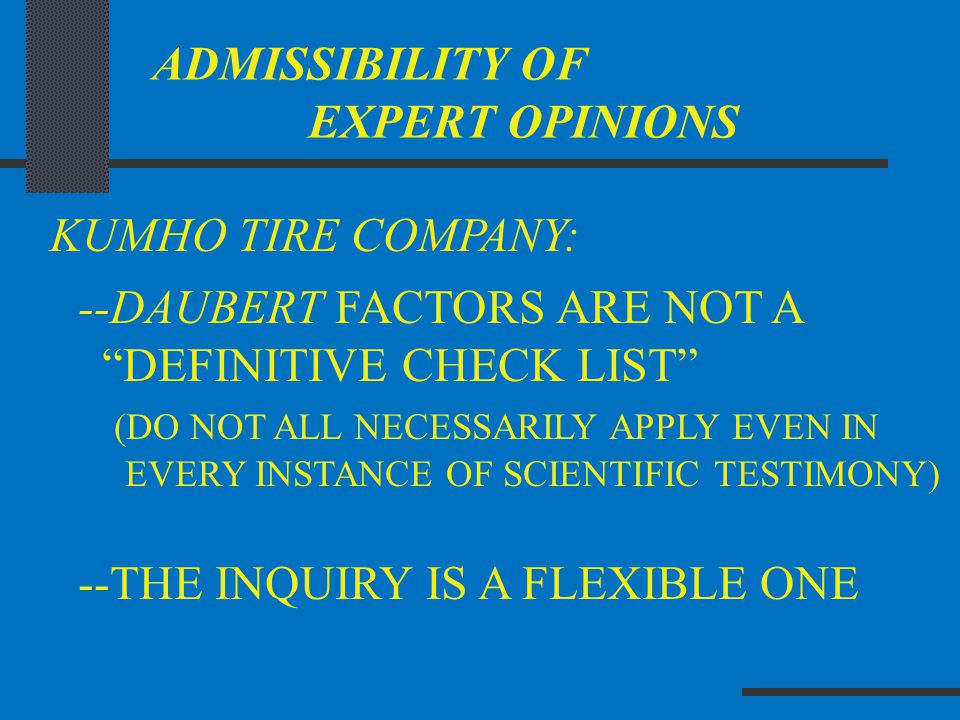 "ADMISSIBILITY OF EXPERT OPINIONS KUMHO TIRE COMPANY: --DAUBERT FACTORS ARE NOT A ""DEFINITIVE CHECK LIST"" (DO NOT ALL NECESSARILY APPLY EVEN IN EVERY I"