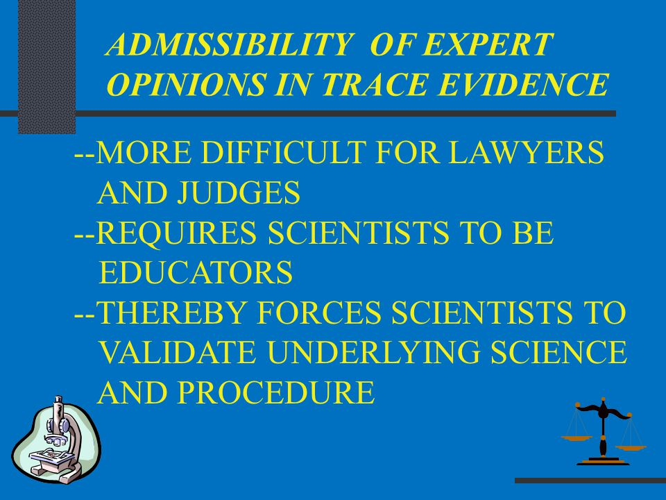 ADMISSIBILITY OF EXPERT OPINIONS IN TRACE EVIDENCE --MORE DIFFICULT FOR LAWYERS AND JUDGES --REQUIRES SCIENTISTS TO BE EDUCATORS --THEREBY FORCES SCIE