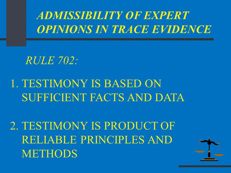 ADMISSIBILITY OF EXPERT OPINIONS IN TRACE EVIDENCE RULE 702: 1.TESTIMONY IS BASED ON SUFFICIENT FACTS AND DATA 2.TESTIMONY IS PRODUCT OF RELIABLE PRIN