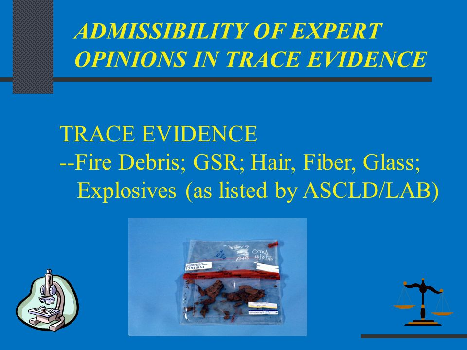 ADMISSIBILITY OF EXPERT OPINIONS IN TRACE EVIDENCE TRACE EVIDENCE --Fire Debris; GSR; Hair, Fiber, Glass; Explosives (as listed by ASCLD/LAB)