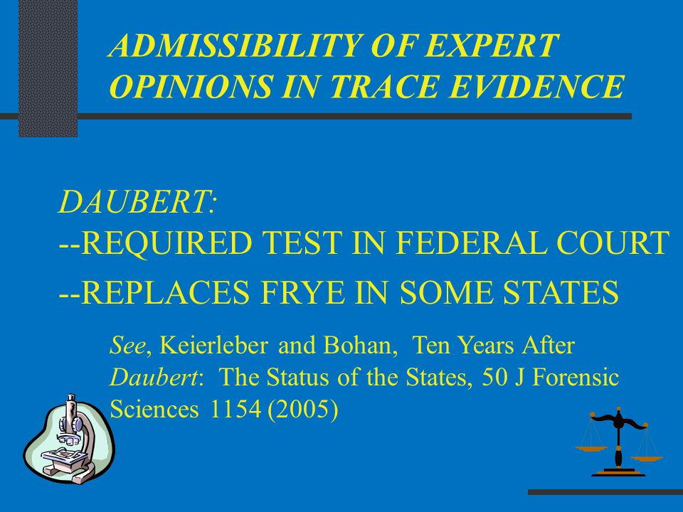 ADMISSIBILITY OF EXPERT OPINIONS IN TRACE EVIDENCE DAUBERT: --REQUIRED TEST IN FEDERAL COURT --REPLACES FRYE IN SOME STATES See, Keierleber and Bohan,