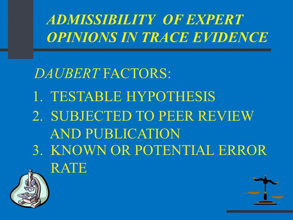 ADMISSIBILITY OF EXPERT OPINIONS IN TRACE EVIDENCE DAUBERT FACTORS: 2. SUBJECTED TO PEER REVIEW AND PUBLICATION 1. TESTABLE HYPOTHESIS 3. KNOWN OR POT