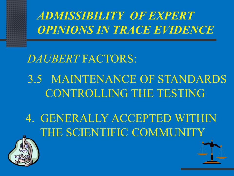 ADMISSIBILITY OF EXPERT OPINIONS IN TRACE EVIDENCE DAUBERT FACTORS: 4. GENERALLY ACCEPTED WITHIN THE SCIENTIFIC COMMUNITY 3.5 MAINTENANCE OF STANDARDS