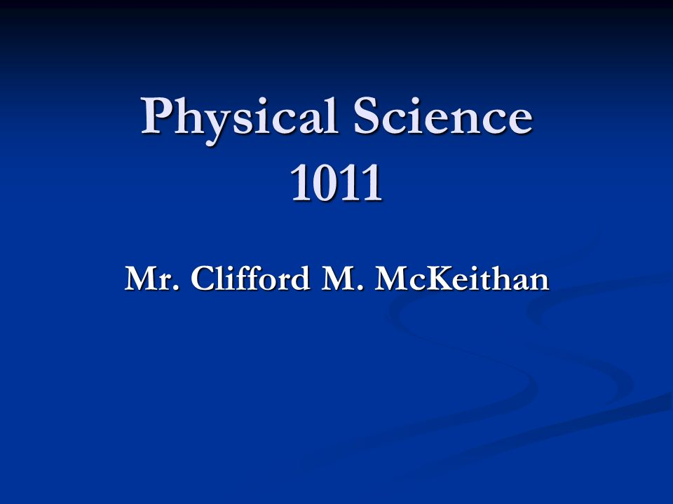 Physical Science 1011 Mr. Clifford M. McKeithan