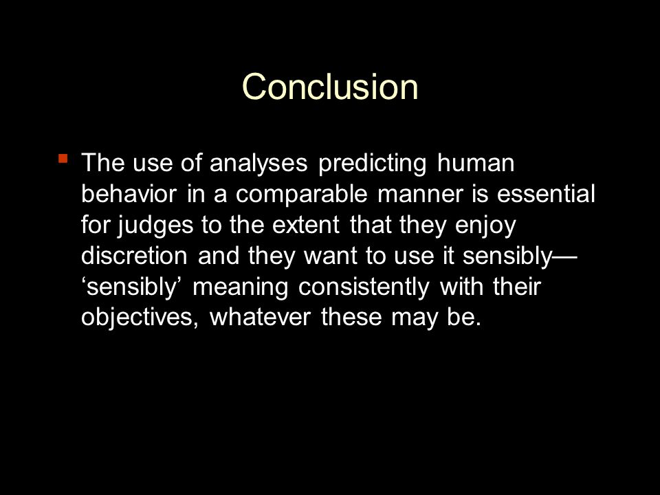 Conclusion ▪ The use of analyses predicting human behavior in a comparable manner is essential for judges to the extent that they enjoy discretion and they want to use it sensibly— 'sensibly' meaning consistently with their objectives, whatever these may be.