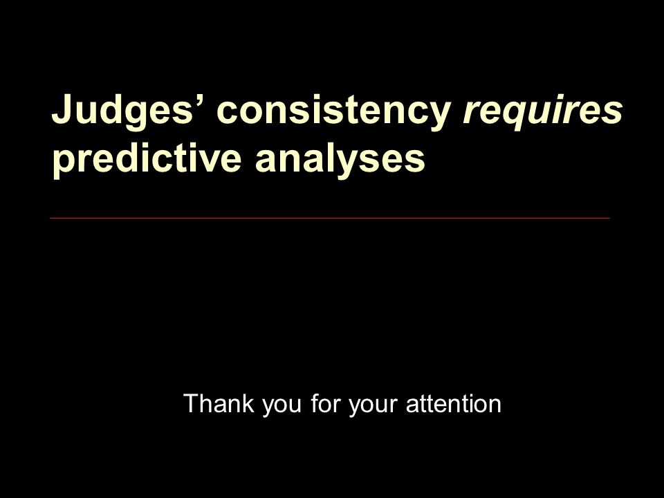 Judges' consistency requires predictive analyses Thank you for your attention