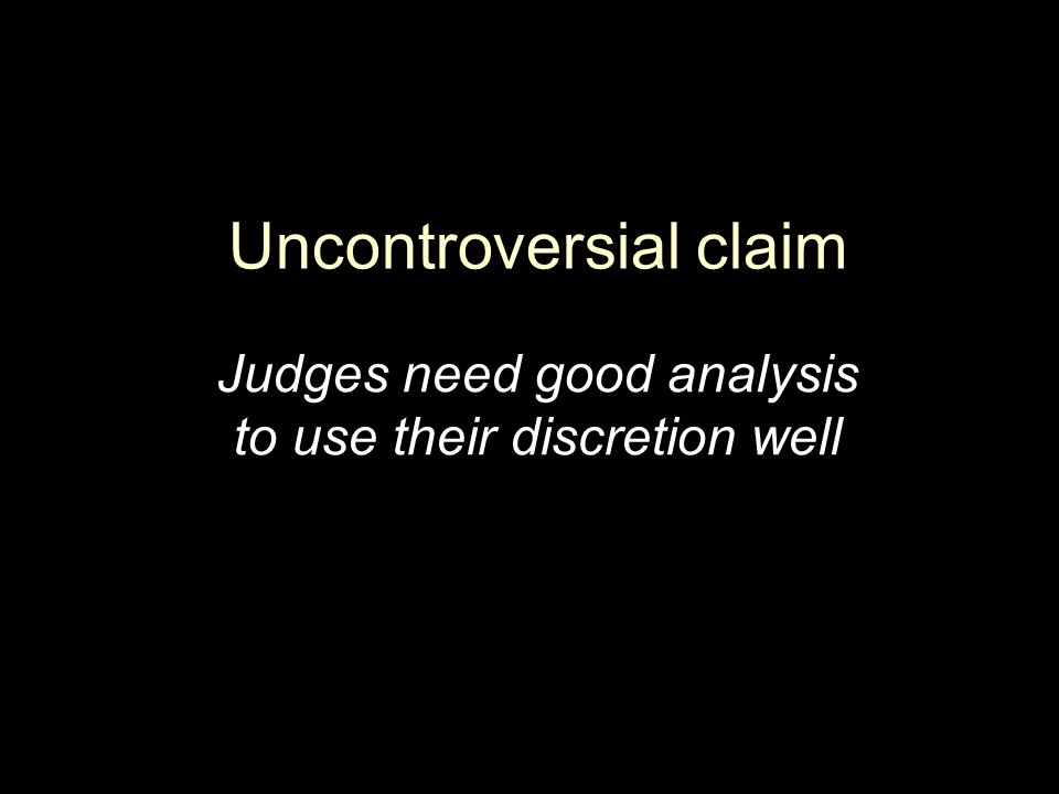 Uncontroversial claim Judges need good analysis to use their discretion well