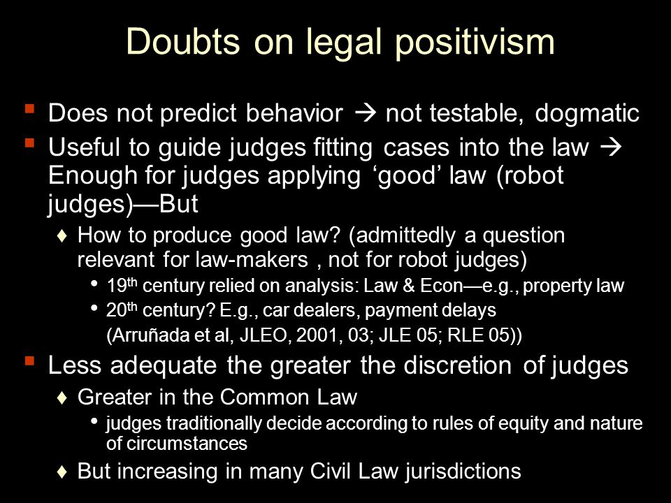 Doubts on legal positivism ▪ Does not predict behavior  not testable, dogmatic ▪ Useful to guide judges fitting cases into the law  Enough for judges applying 'good' law (robot judges)—But ♦How to produce good law.
