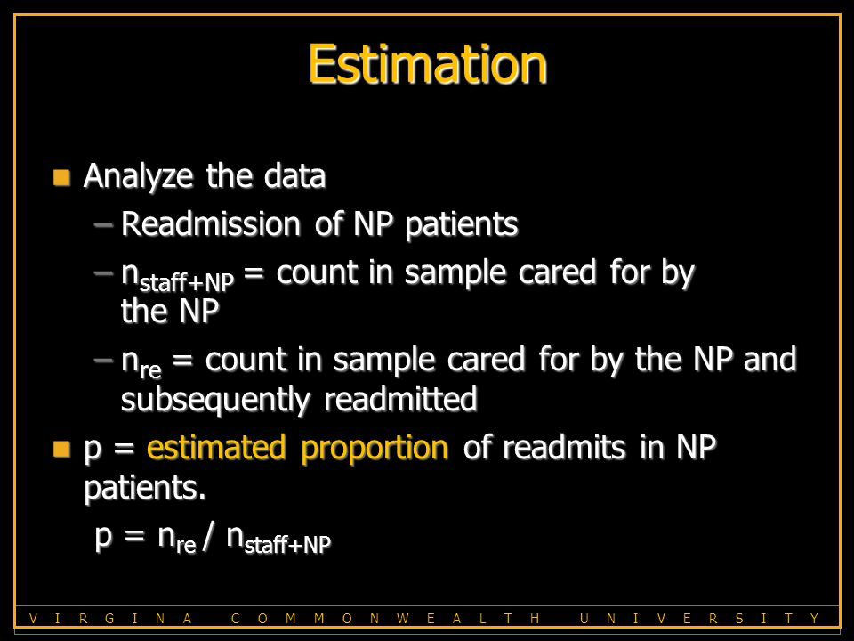 V I R G I N A C O M M O N W E A L T H U N I V E R S I T Y Estimation Analyze the data Analyze the data –Readmission of NP patients –n staff+NP = count in sample cared for by the NP –n re = count in sample cared for by the NP and subsequently readmitted p = estimated proportion of readmits in NP patients.