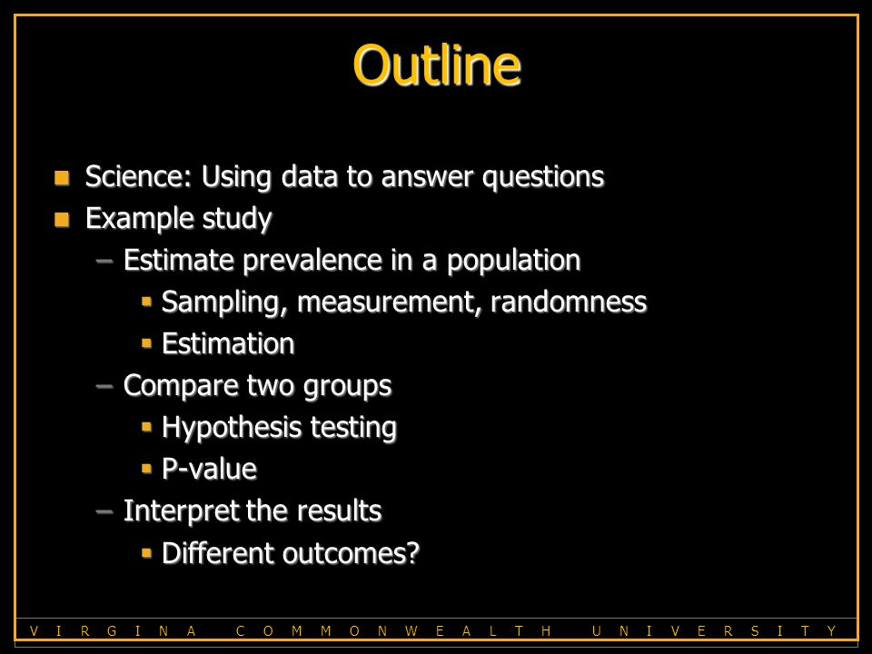 V I R G I N A C O M M O N W E A L T H U N I V E R S I T Y Outline Science: Using data to answer questions Science: Using data to answer questions Example study Example study –Estimate prevalence in a population  Sampling, measurement, randomness  Estimation –Compare two groups  Hypothesis testing  P-value –Interpret the results  Different outcomes