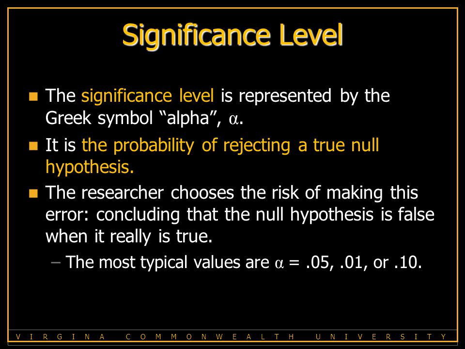 V I R G I N A C O M M O N W E A L T H U N I V E R S I T Y Significance Level The significance level is represented by the Greek symbol alpha , α.