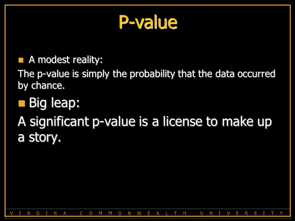 V I R G I N A C O M M O N W E A L T H U N I V E R S I T Y P-value A modest reality: A modest reality: The p-value is simply the probability that the data occurred by chance.
