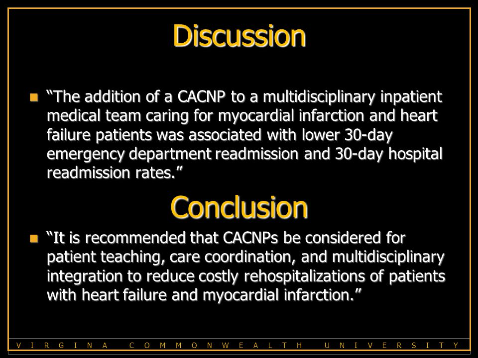 V I R G I N A C O M M O N W E A L T H U N I V E R S I T Y Discussion The addition of a CACNP to a multidisciplinary inpatient medical team caring for myocardial infarction and heart failure patients was associated with lower 30-day emergency department readmission and 30-day hospital readmission rates. The addition of a CACNP to a multidisciplinary inpatient medical team caring for myocardial infarction and heart failure patients was associated with lower 30-day emergency department readmission and 30-day hospital readmission rates. Conclusion It is recommended that CACNPs be considered for patient teaching, care coordination, and multidisciplinary integration to reduce costly rehospitalizations of patients with heart failure and myocardial infarction. * See page 443, the last Discussion paragraph.