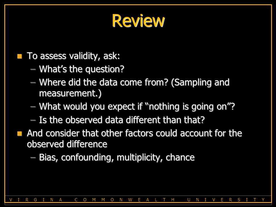 V I R G I N A C O M M O N W E A L T H U N I V E R S I T Y Review To assess validity, ask: To assess validity, ask: –What's the question.