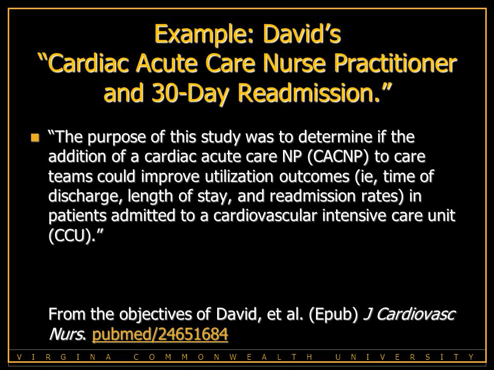 V I R G I N A C O M M O N W E A L T H U N I V E R S I T Y Example: David's Cardiac Acute Care Nurse Practitioner and 30-Day Readmission. The purpose of this study was to determine if the addition of a cardiac acute care NP (CACNP) to care teams could improve utilization outcomes (ie, time of discharge, length of stay, and readmission rates) in patients admitted to a cardiovascular intensive care unit (CCU). From the objectives of David, et al.