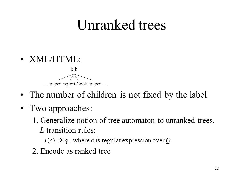 13 Unranked trees XML/HTML: bib … paper report book paper … The number of children is not fixed by the label Two approaches: 1. Generalize notion of t