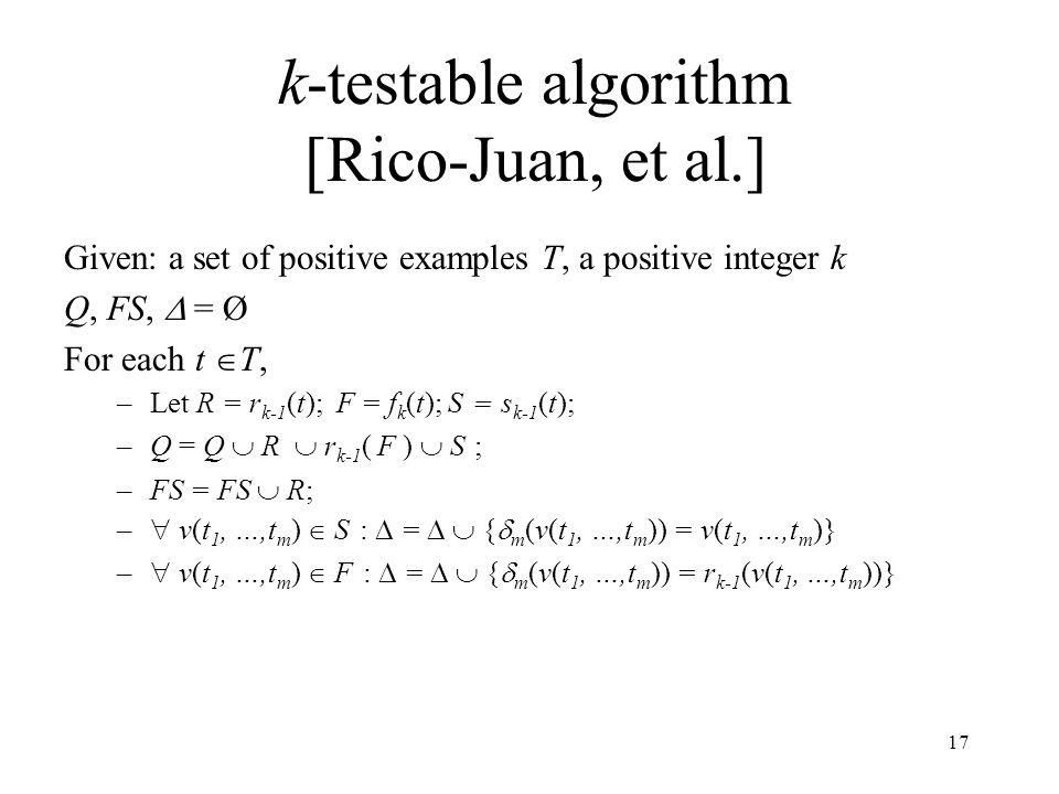 17 k-testable algorithm [Rico-Juan, et al.] Given: a set of positive examples T, a positive integer k Q, FS,  = Ø For each t  T, –Let R = r k-1 (t);