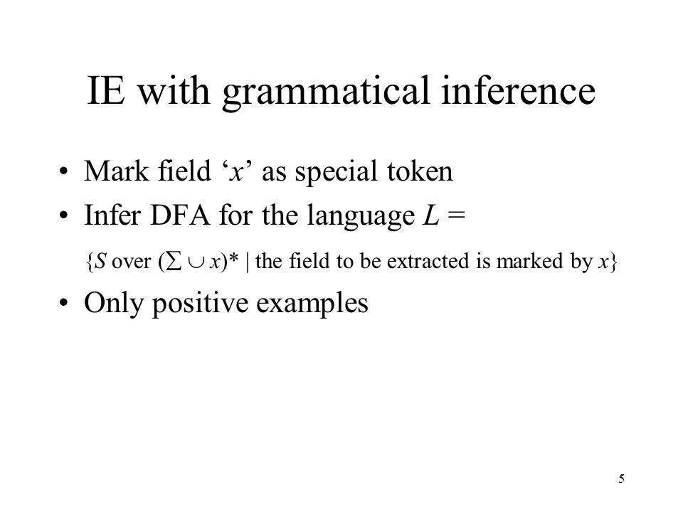 5 IE with grammatical inference Mark field 'x' as special token Infer DFA for the language L = {S over (   x)* | the field to be extracted is marked
