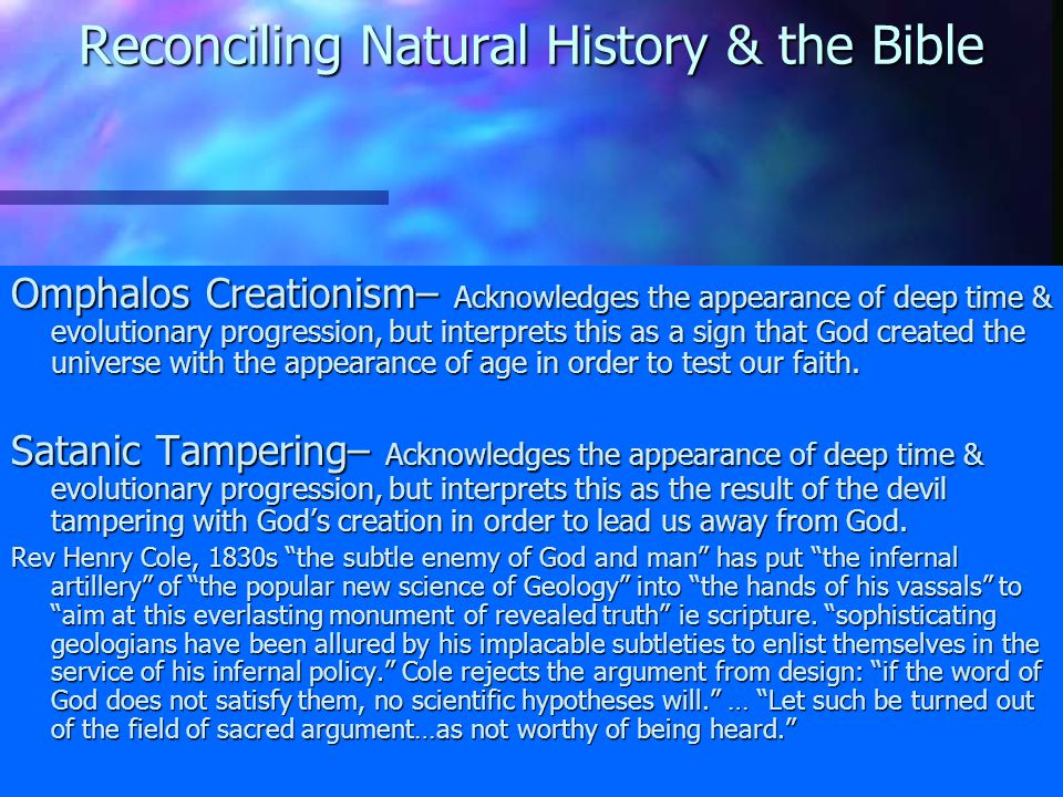 Reconciling Natural History & the Bible Major 19 th - & 20 th - century views: Progressive Creationism– Acknowledges the patterns in the fossil record & among living beings, but says the hand of God creates the new species, not natural causes -------------------------------------- Theistic Evolutionism – Progressive creationism grades into theistic evolutionism, which sees God deriving new forms of life from old ones.