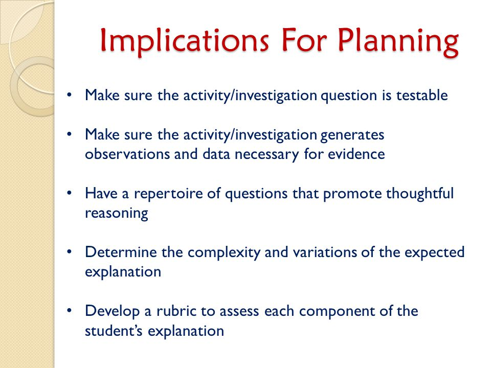 Implications For Planning Make sure the activity/investigation question is testable Make sure the activity/investigation generates observations and data necessary for evidence Have a repertoire of questions that promote thoughtful reasoning Determine the complexity and variations of the expected explanation Develop a rubric to assess each component of the student's explanation