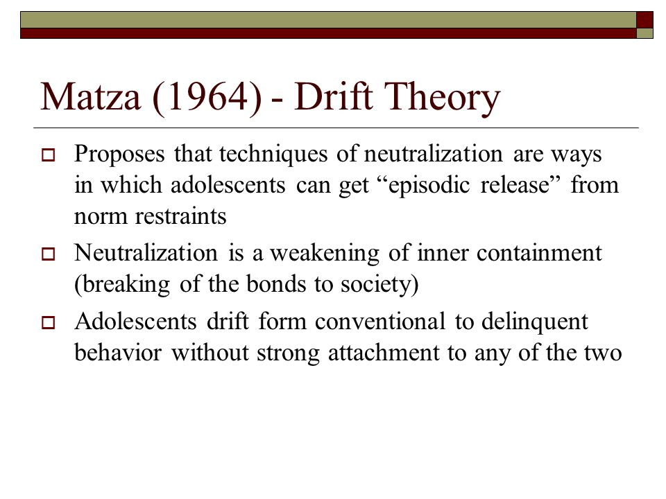 Matza (1964) - Drift Theory  Proposes that techniques of neutralization are ways in which adolescents can get episodic release from norm restraints  Neutralization is a weakening of inner containment (breaking of the bonds to society)  Adolescents drift form conventional to delinquent behavior without strong attachment to any of the two