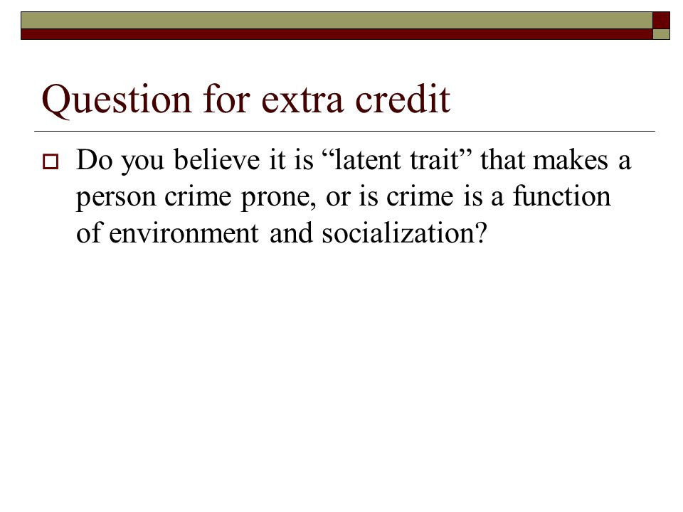 Question for extra credit  Do you believe it is latent trait that makes a person crime prone, or is crime is a function of environment and socialization