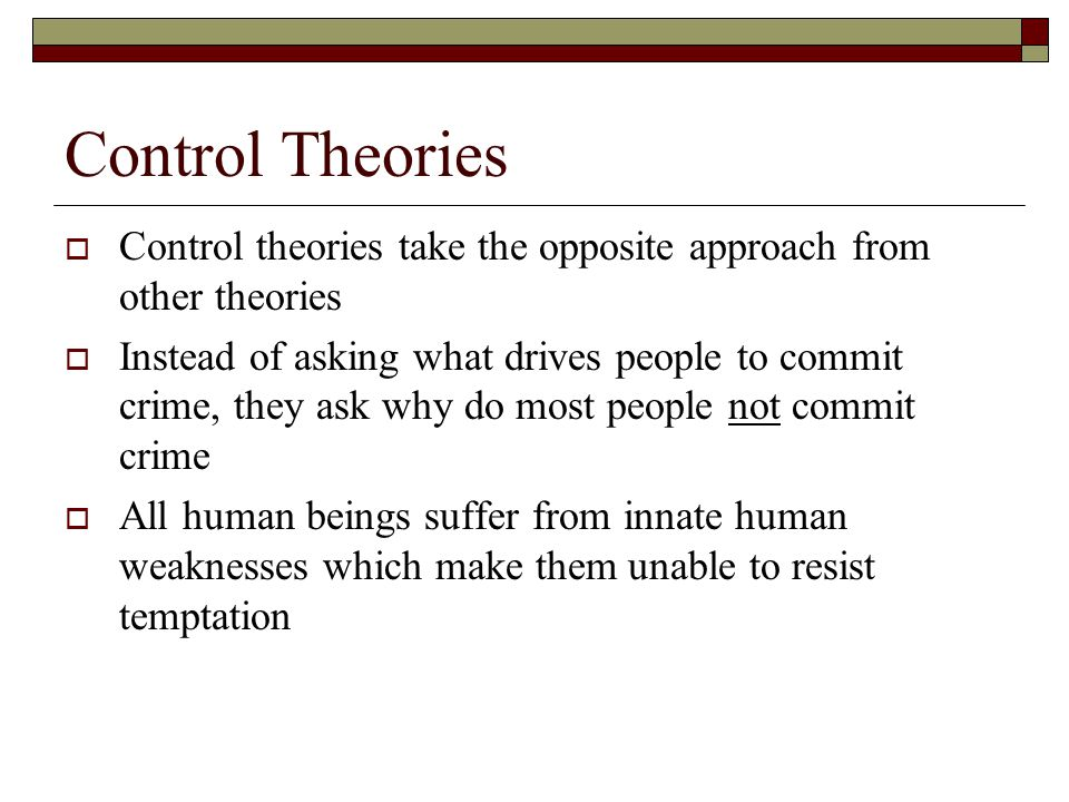 Control Theories  Control theories take the opposite approach from other theories  Instead of asking what drives people to commit crime, they ask why do most people not commit crime  All human beings suffer from innate human weaknesses which make them unable to resist temptation