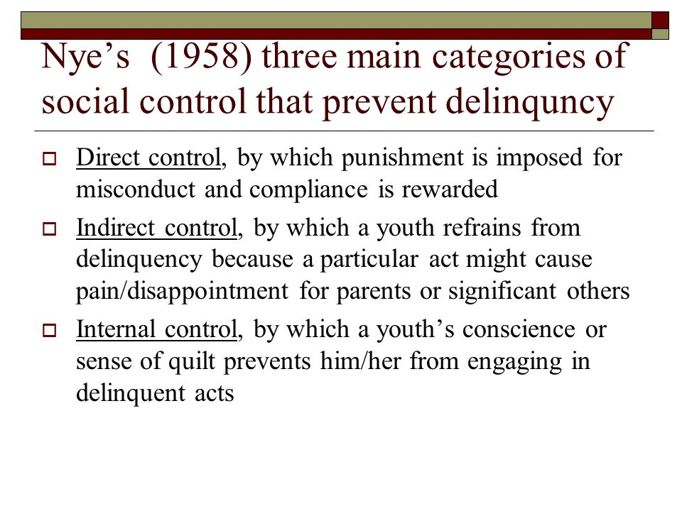 Nye's (1958) three main categories of social control that prevent delinquncy  Direct control, by which punishment is imposed for misconduct and compliance is rewarded  Indirect control, by which a youth refrains from delinquency because a particular act might cause pain/disappointment for parents or significant others  Internal control, by which a youth's conscience or sense of quilt prevents him/her from engaging in delinquent acts