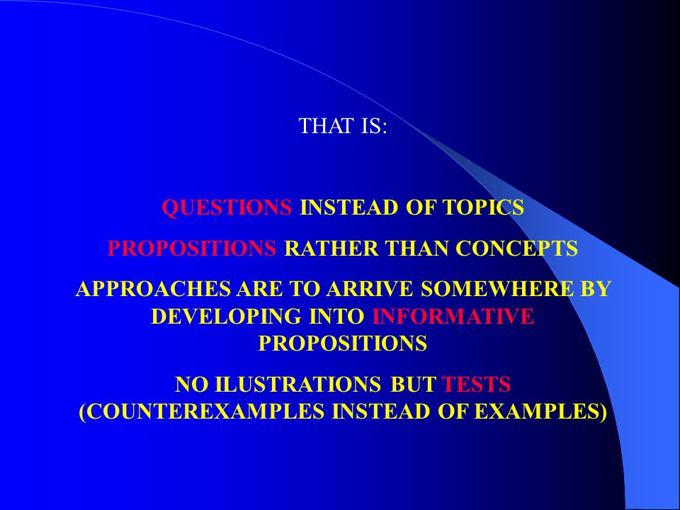 THAT IS: QUESTIONS INSTEAD OF TOPICS PROPOSITIONS RATHER THAN CONCEPTS APPROACHES ARE TO ARRIVE SOMEWHERE BY DEVELOPING INTO INFORMATIVE PROPOSITIONS NO ILUSTRATIONS BUT TESTS (COUNTEREXAMPLES INSTEAD OF EXAMPLES)
