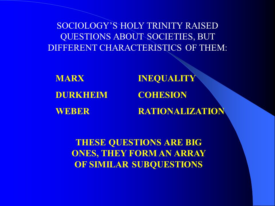 SOCIOLOGY'S HOLY TRINITY RAISED QUESTIONS ABOUT SOCIETIES, BUT DIFFERENT CHARACTERISTICS OF THEM: MARXINEQUALITY DURKHEIMCOHESION WEBERRATIONALIZATION THESE QUESTIONS ARE BIG ONES, THEY FORM AN ARRAY OF SIMILAR SUBQUESTIONS