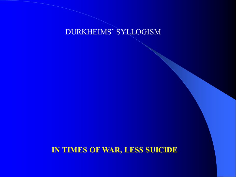 DURKHEIMS' SYLLOGISM IN TIMES OF WAR, LESS SUICIDE