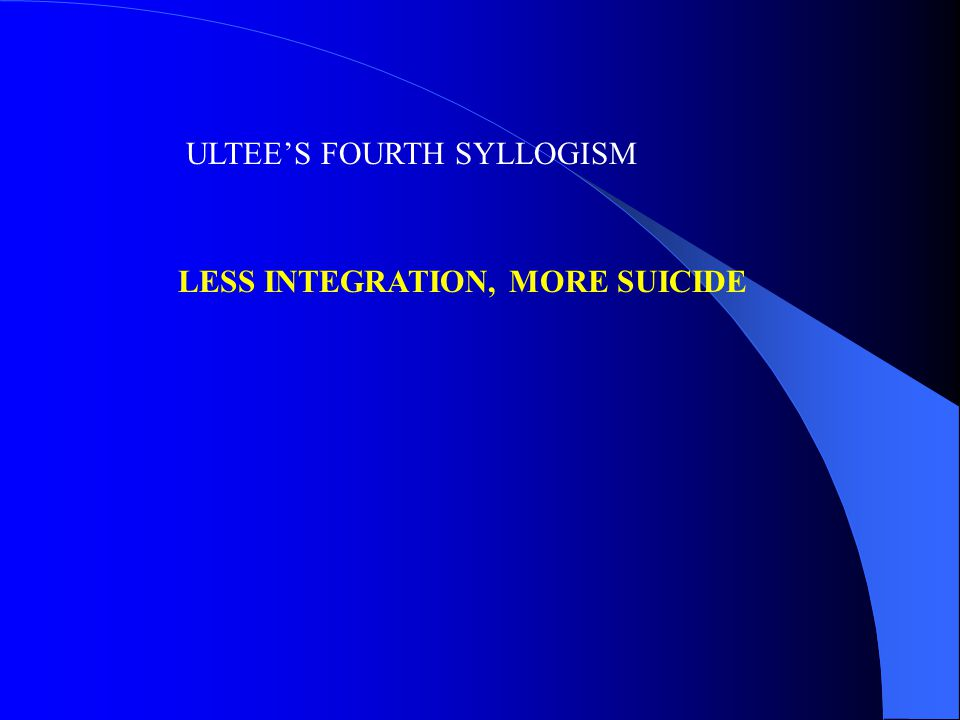 ULTEE'S FOURTH SYLLOGISM LESS INTEGRATION, MORE SUICIDE