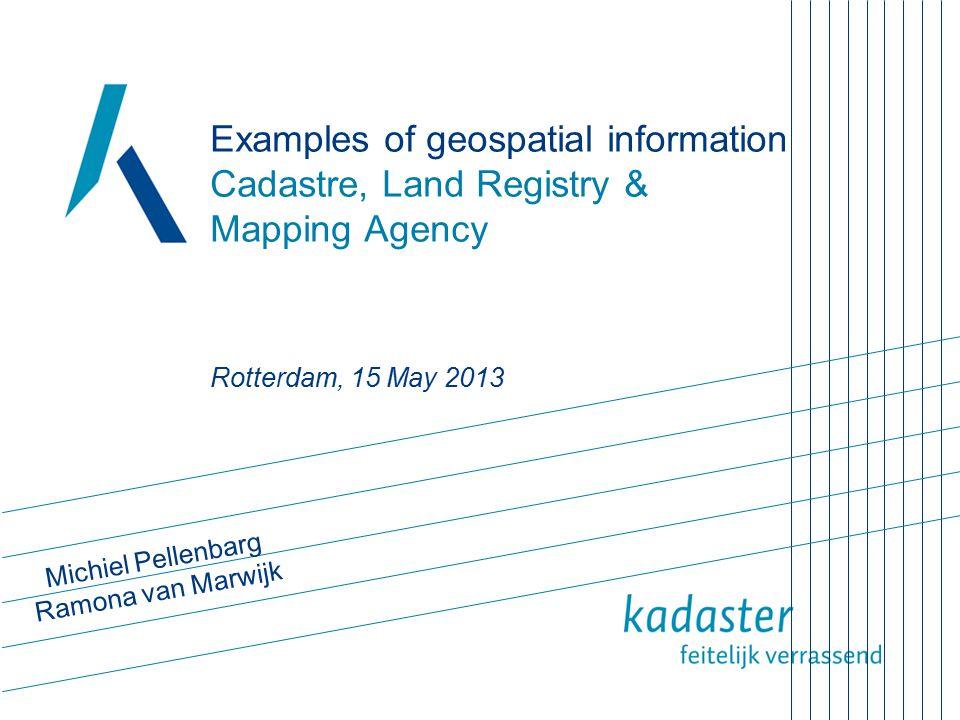 Examples of geospatial information Cadastre, Land Registry & Mapping Agency Rotterdam, 15 May 2013 Michiel Pellenbarg Ramona van Marwijk