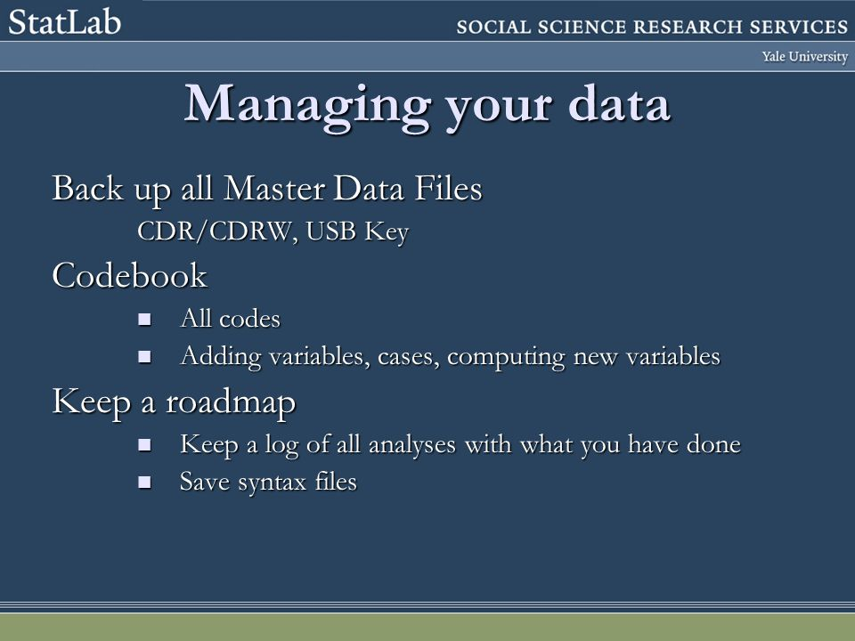 Managing your data Back up all Master Data Files CDR/CDRW, USB Key Codebook All codes All codes Adding variables, cases, computing new variables Adding variables, cases, computing new variables Keep a roadmap Keep a log of all analyses with what you have done Keep a log of all analyses with what you have done Save syntax files Save syntax files
