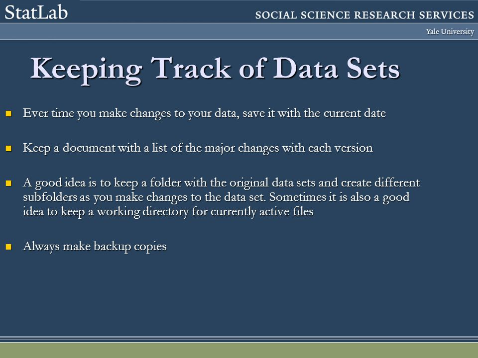 Keeping Track of Data Sets Ever time you make changes to your data, save it with the current date Ever time you make changes to your data, save it wit