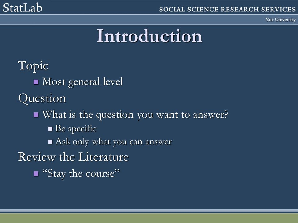 Introduction Topic Most general level Most general levelQuestion What is the question you want to answer? What is the question you want to answer? Be