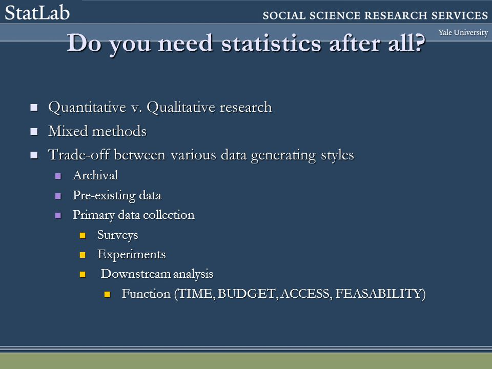 Do you need statistics after all? Quantitative v. Qualitative research Quantitative v. Qualitative research Mixed methods Mixed methods Trade-off betw