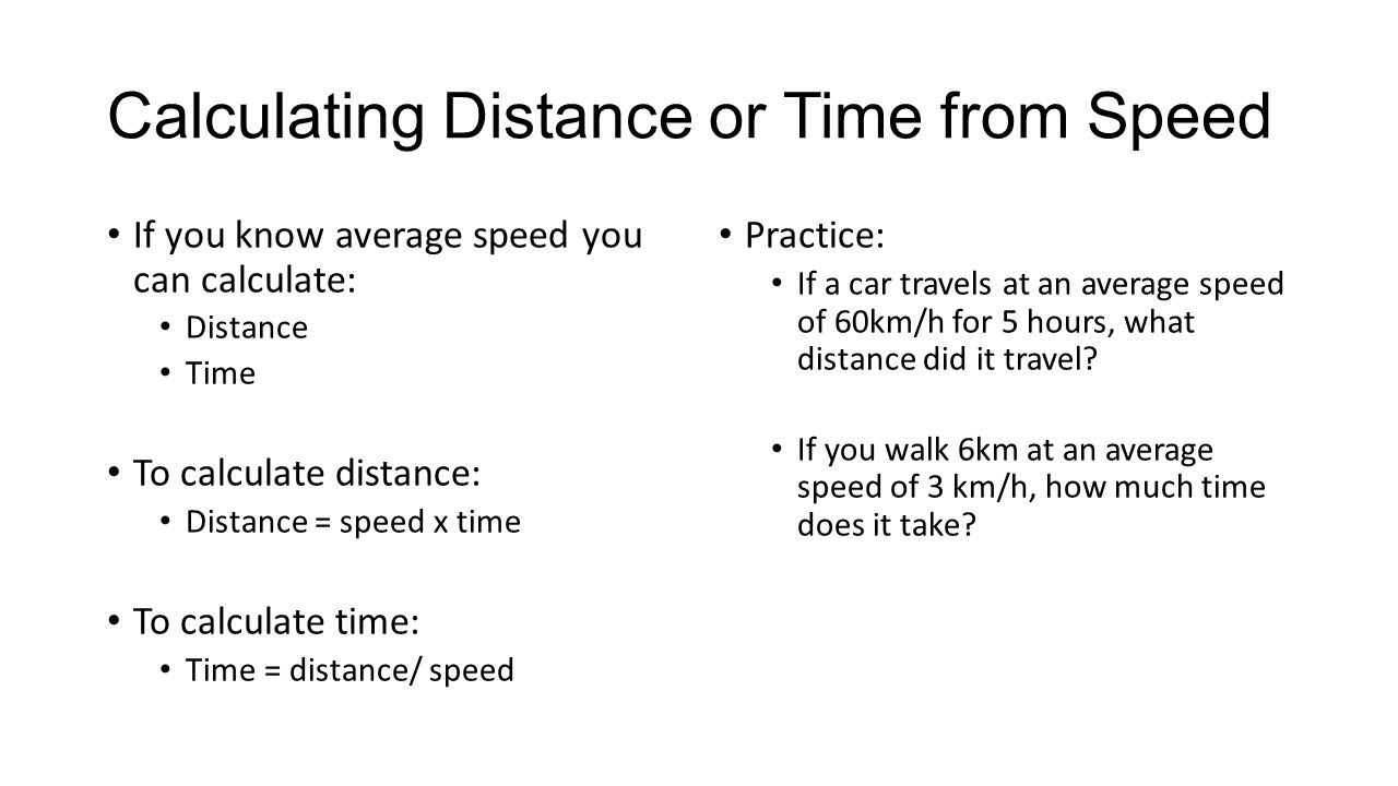 Calculating Distance or Time from Speed If you know average speed you can calculate: Distance Time To calculate distance: Distance = speed x time To calculate time: Time = distance/ speed Practice: If a car travels at an average speed of 60km/h for 5 hours, what distance did it travel.