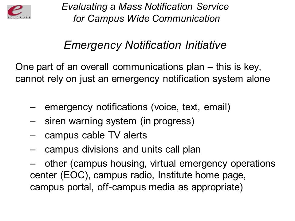 Evaluating a Mass Notification Service for Campus Wide Communication Emergency Notification Initiative One part of an overall communications plan – this is key, cannot rely on just an emergency notification system alone –emergency notifications (voice, text, email) –siren warning system (in progress) –campus cable TV alerts –campus divisions and units call plan –other (campus housing, virtual emergency operations center (EOC), campus radio, Institute home page, campus portal, off-campus media as appropriate)