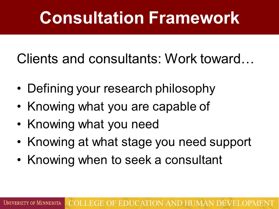 Clients and consultants: Work toward… Defining your research philosophy Knowing what you are capable of Knowing what you need Knowing at what stage you need support Knowing when to seek a consultant Consultation Framework