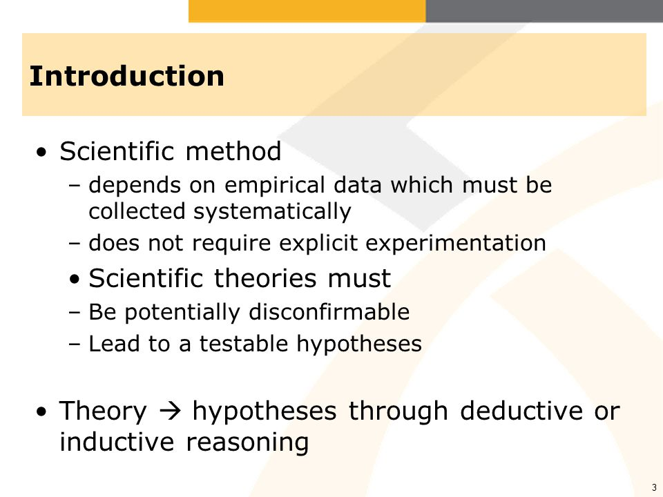 3 Introduction Scientific method –depends on empirical data which must be collected systematically –does not require explicit experimentation Scientific theories must –Be potentially disconfirmable –Lead to a testable hypotheses Theory  hypotheses through deductive or inductive reasoning