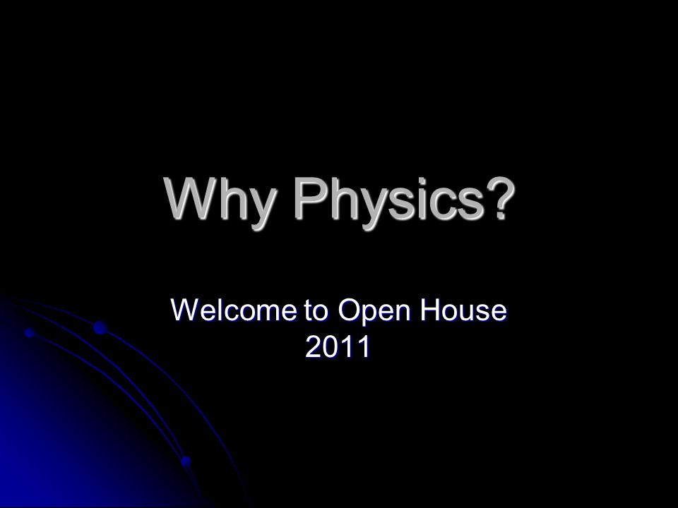 Why Physics? Welcome to Open House 2011