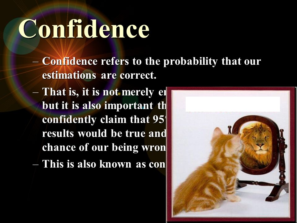 Confidence –Confidence refers to the probability that our estimations are correct. –That is, it is not merely enough to be precise, but it is also imp