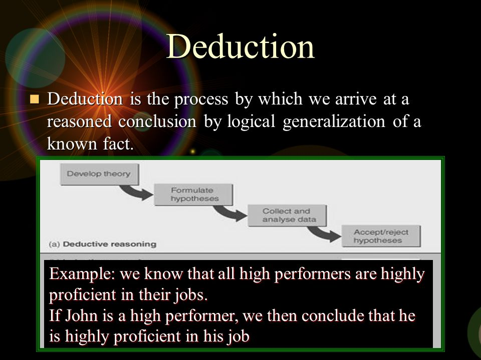 Deduction Deduction is the process by which we arrive at a reasoned conclusion by logical generalization of a known fact. Deduction is the process by