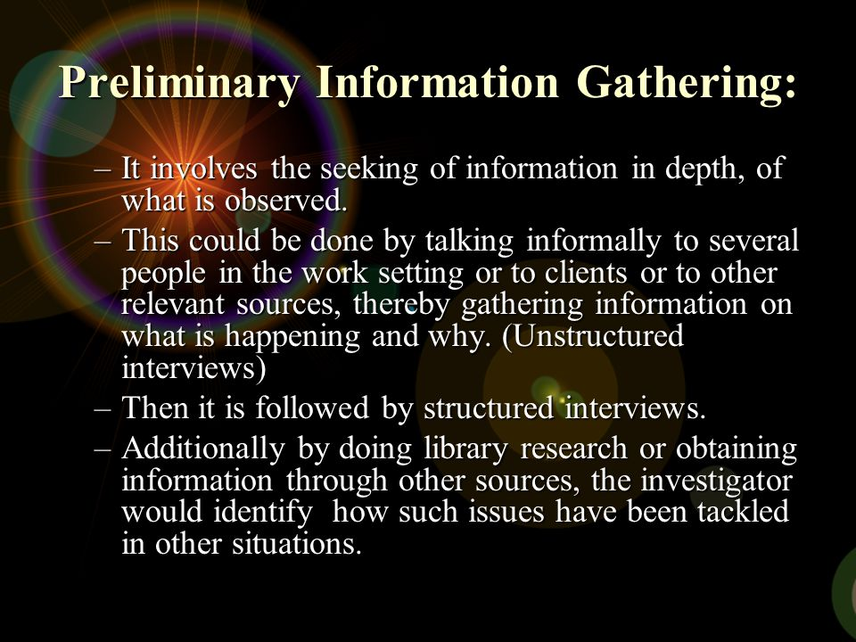 Preliminary Information Gathering: –It involves the seeking of information in depth, of what is observed. –This could be done by talking informally to