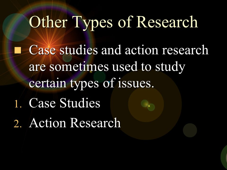 Other Types of Research Case studies and action research are sometimes used to study certain types of issues. Case studies and action research are som