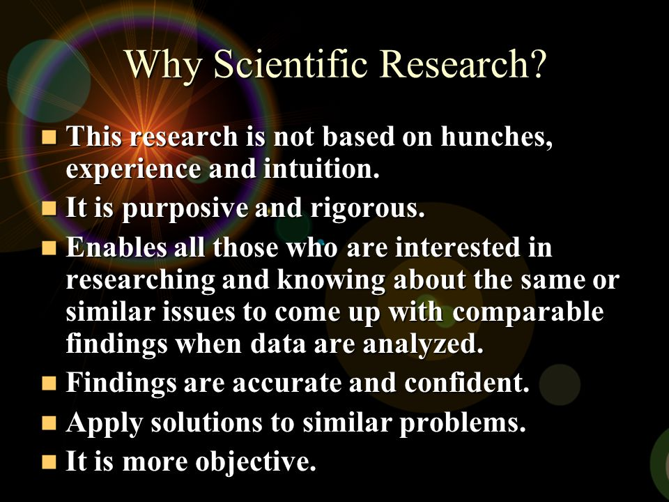Why Scientific Research? This This research is not based on hunches, experience and intuition. It It is purposive and rigorous. Enables Enables all th