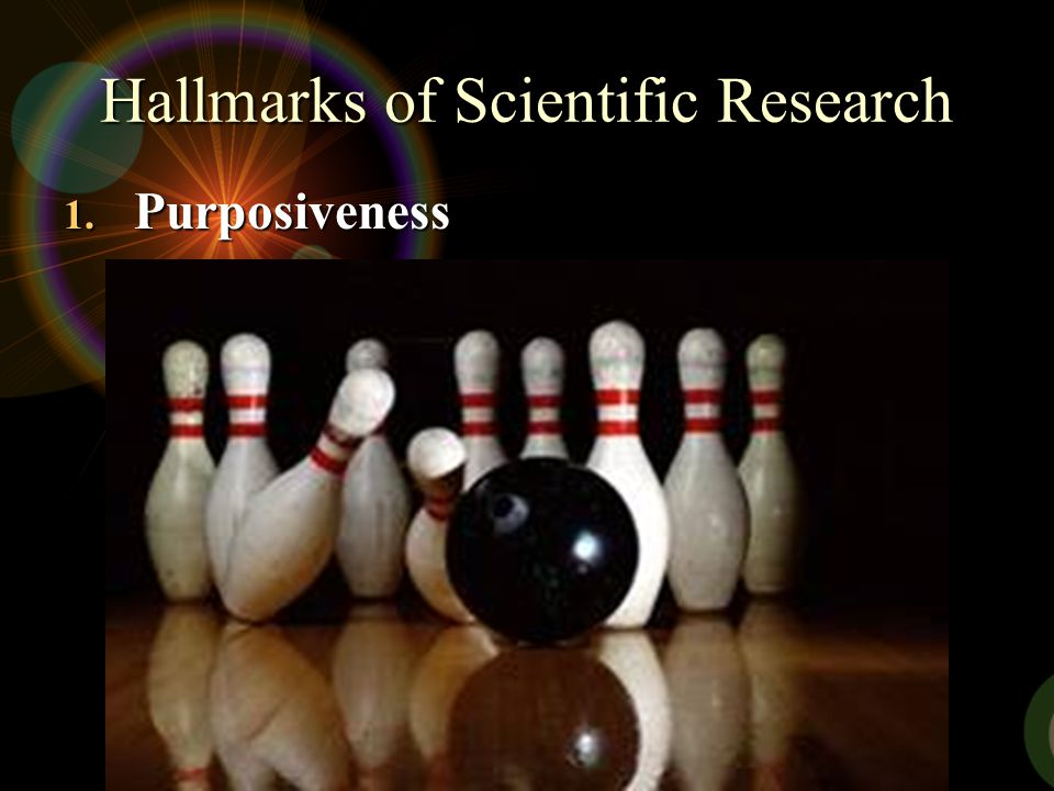 Hallmarks of Scientific Research 1. Purposiveness It has to start with a definite aim or purpose. It has to start with a definite aim or purpose. The
