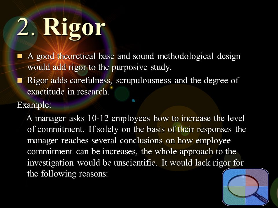 2. Rigor A good theoretical base and sound methodological design would add rigor to the purposive study. A good theoretical base and sound methodologi