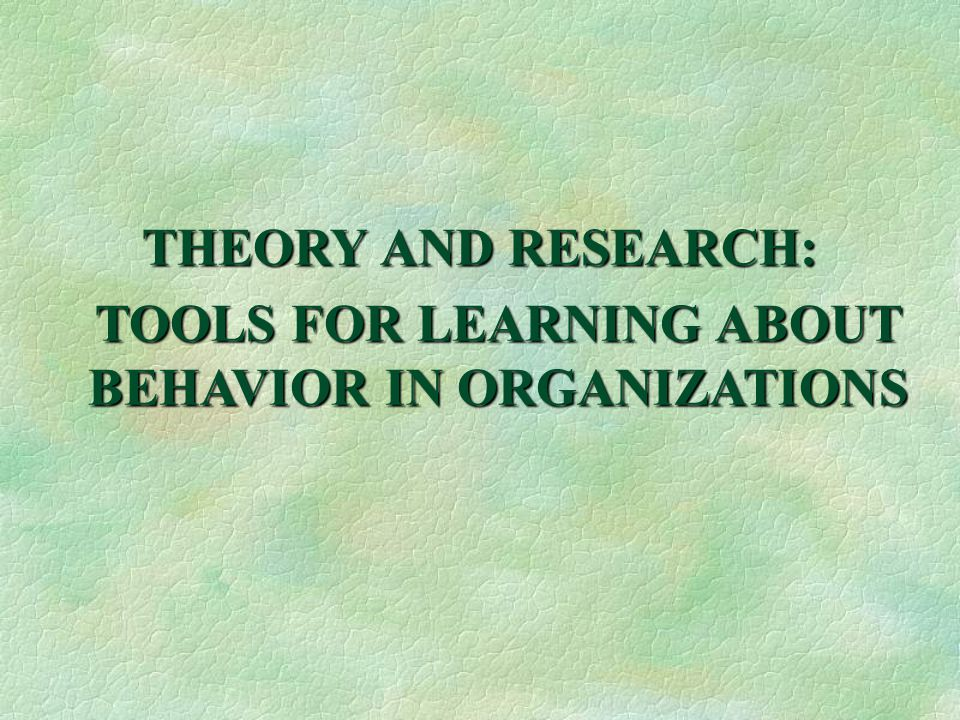THEORY AND RESEARCH: TOOLS FOR LEARNING ABOUT BEHAVIOR IN ORGANIZATIONS